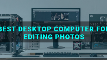 Best Desktop Computer For Editing Photos